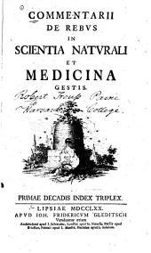 Commentarii de rebus in scientia naturali e medicina gestis: Primae [-tertiae] decadis index triplex