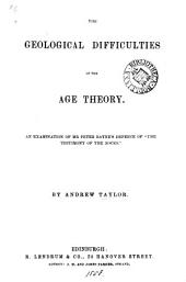 The geological difficulties of the age theory, an examination of P. Bayne's Defence of 'The testimony of the rocks'.