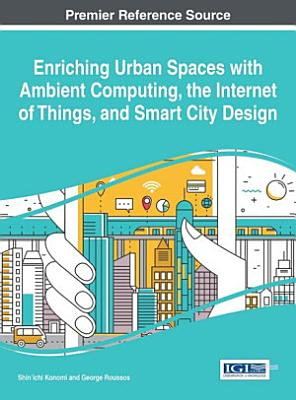 Enriching Urban Spaces with Ambient Computing  the Internet of Things  and Smart City Design PDF