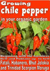 Growing chile pepper in your organic garden: Beginning with the harmless Bell and Poblano up to Hell Fatali, Habanero, Bhut Jolokia and Trinidad Scorpion Moruga