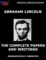 The Complete Papers And Writings Of Abraham Lincoln  Biographically Annotated Edition  PDF