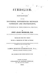 Symbolism: Or, Exposition of the Doctrinal Differences Between Catholics and Protestants as Evidenced by Their Symbolical Writings