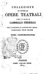 Collezione di tutte le opere teatrali del signor Cammillo Federici, coll'aggiunta di alcune non ancora pubblicate con le stampe: Volume 22