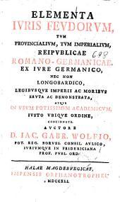 Elementa iuris feudorum, tum prouincialium, tum imperialium, reipublicae Romano-Germanicae ... Auctore d. Iac. Gabr. Wolfio ..