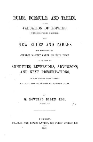Rules  Formul    and Tables  for the valuation of estates  in possession or in reversion  with new rules and tables for ascertaining the correct market value or fair price to be given for annuities  reversions  advowsons  and next presentations  etc PDF
