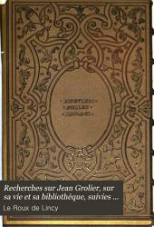 Recherches sur Jean Grolier: sur sa vie et sa bibliothèque; suivies d'un catalogue des livres qui lui ont appartenu