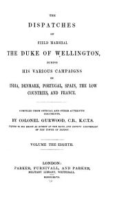 The Dispatches of Field Marshal the Duke of Wellington: During His Various Campaigns in India, Denmark, Portugal, Spain, the Low Countries, and France, Volume 8