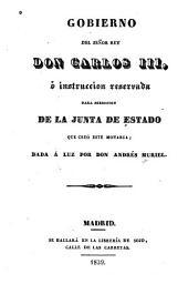 Gobierno Del Señor Rey Don Carlos III, ó Instruccíon Reservada Para Dirección de la Junta de Estado Que Creó Este Monarca [dada á Luz]