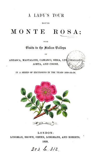 A Ladys Tour Round Monte Rosa With Visits To The Italian Valleys Of Anzasca Mastalone In A Series Of Excursions In The Years 1850 56 58