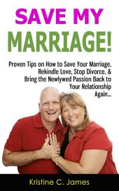 Save My Marriage!: Proven Tips on How to Save Your Marriage, Rekindle Love, Stop Divorce, & Bring the Newlywed Passion Back to Your Relationship Again