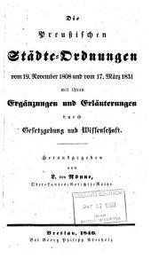 Die Preussischen Städte-Ordnungen vom 19 November 1808 und vom 17 März 1831 mit ihren Ergänzungen und Erläuterungen durch Gesetzgebung und Wissenschaft