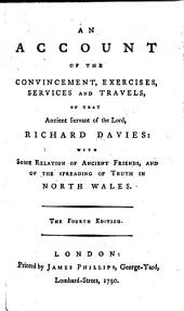 An Account of the Convincement, Exercises, Services and Travels of that Ancient Servant of the Lord, Richard Davies: With Some Relation of Ancient Friends, and of the Spreading of Truth in North Wales