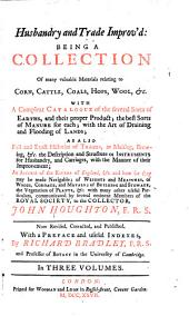 Husbandry and Trade Improv'd: Being a Collection of Many Valuable Materials Relating to Corn, Cattle, Coals, Hops, Wool, &c.; with a Compleat Catalogue of the Several Sorts of Earths, and Their Proper Product ... as Also Full and Exact Histories of Trades, as Malting, Brewing, &c. ... an Account of the Rivers of England, &c. and how Far They May be Made Navigable; of Weights and Measures ... the Vegetation of Plants, &c, Volume 1