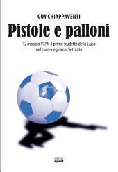 Pistole e palloni: 12 maggio 1974: il primo scudetto della Lazio nel cuore degli anni Settanta