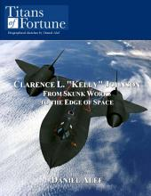 "Clarence L. ""Kelly"" Johnson: From Skunk Works to the Edge of Space"