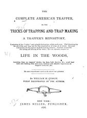 The Complete American Trapper: Or, The Tricks of Trapping and Trap Making, a Trapper's Repository ... Also an Extended Chapter on Life in the Woods, Including Hints on Trappers' Shelter ...