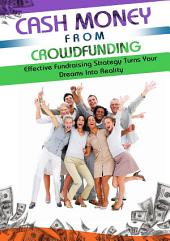 Cash Money From Crowdfunding: Discover How Crowd Funding Can Increase Your Chances Of Getting Funding And Turn Your Dreams Into A Reality!