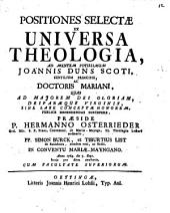 Positiones Selectae Ex Universa Theologia, Ad Mentem Potissimum Joannis Duns Scoti ...