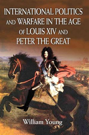 International Politics and Warfare in the Age of Louis XIV and Peter the Great PDF
