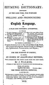 A Rhyming Dictionary: Answering at the Same Time, the Purposes of Spelling and Pronouncing the English Language ... and ... an Index of Allowable Rhymes, with Authorities ...
