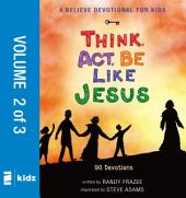 A Believe Devotional for Kids: Think, Act, Be Like Jesus, Vol. 2: 90 Devotions