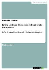 Erving Goffman - Theatermodell und totale Institutionen: Im Vergleich zu Michel Foucault - Macht und Gefängnisse