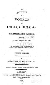An Account of a Voyage to India, China &c. in His Majesty's Ship Caroline: Performed in the Years 1803-4-5, Interspersed with Descriptive Sketches and Cursory Remarks /cby an Officer of the Caroline [i.e. James Johnson].