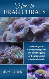 How to Frag Corals: A simple guide to coral propagation and coral fragging for the marine reef aquarium hobbyist