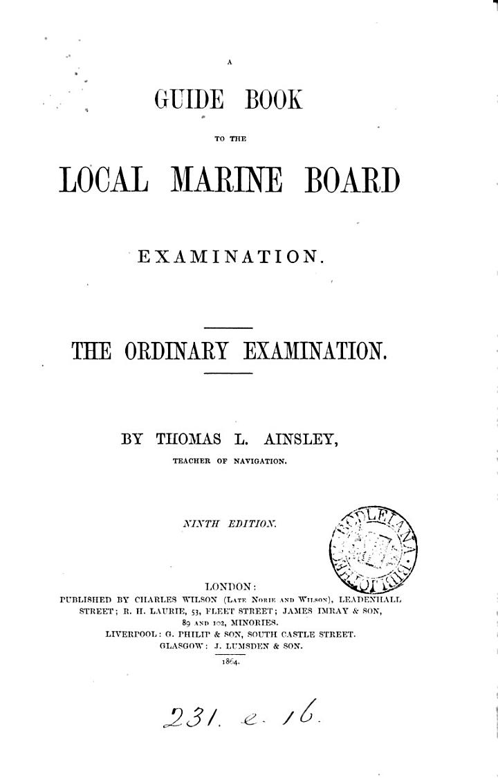 A guide book to the Local marine board examination. The ordinary examination. [With] The requisite elements from the Nautical almanac for 1865, for the exercises in Ainsley's Guide book