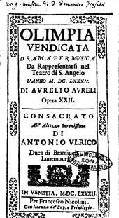 Olimpia vendicata drama per musica da rappresentarsi nel Teatro di S. Angelo l'anno 1682. Di Aurelio Aureli opera 22. Consacrato all'altezza serenissima di Antonio Vlrico duca di Bransuich , e Lunemburgo