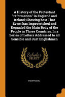 A History of the Protestant Reformation in England and Ireland  Showing How That Event Has Impoverished and Degraded the Main Body of the People in Th PDF