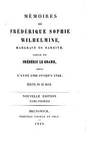 Mémoires de Frédérique Sophie Wilhelmine, margrave de Bareith, soeur de Frédéric le Grand: depuis l'anné 1706 jusqu'a 1742, ecrits de sa main, Volume1