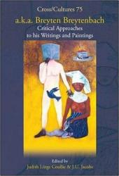 A.k.a. Breyten Breytenbach: Critical Approaches to His Writings and Paintings