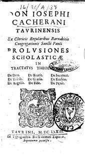Don Iosephi Cacherani Taurinensis ex Clericis Regularibus Barnabitis Congregationis Sancti Pauli Prolusiones scholasticæ in tractatus theologicos de Deo. De beatit. De incarnat. De trinit. De gratia. ..