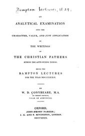 An analytical examination into the character, value, and just application of the writings of the Christian fathers during the ante-Nicene period: Being the Bampton lectures for the year MDCCCXXXIX.