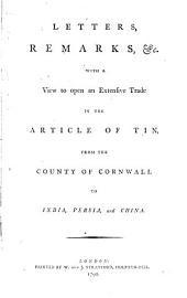 Letters, Remarks, &c. with a View to Open an Extensive Trade in the Article of Tin, from the County of Cornwall to India, Persia, and China