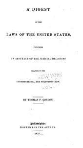 A Digest of the Laws of the United States: Including an Abstract of the Judicial Decisions Relating to the Constitutional and Statutory Law