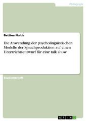 Die Anwendung der psycholinguistischen Modelle der Sprachproduktion auf einen Unterrichtsentwurf für eine talk show