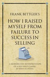 Frank Bettger's How I raised myself from failure to success: A modern-day interpretation of a self-help classic