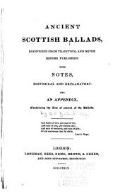 Ancient Scottish Ballads: Recovered from Tradition and Never Before Published ; with Notes, Historical and Explanatory ; and an Appendix Containing the Airs of Several of the Ballads