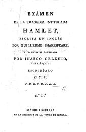 Exámen de la tragedia intitulada Hamlet, escrita en Inglés por Guillermo Shakespeare, y traducida al Castellano por I. Celenio [pseud., i.e. L. Fernández de Moratín] ... escribíalo D. C. C. T. D. D. U. D. F. D. B: Número 1