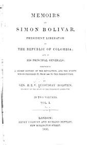 Memoirs of Simon Bolivar, President Liberator of the Republic of Columbia: And of His Principal Generals; Comprising a Secret History of the Revolution, and the Events which Preceded It, from 1807 to the Present Time, Volume 1