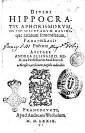 Diuini Hippocratis Aphorismorum id est selectarum maximeque ratarum sententiarum, paraphrasis poëtica: Auctore Andrea Ellingero, ..