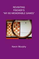 Revisiting Fischer's My 60 Memorable Games