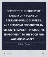 Report to the County of Lanark of a Plan for Relieving Public Distress, and Removing Discontent, by Giving Permanent, Productive Employment, to the Poor and Working Classes ...