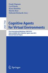Cognitive Agents for Virtual Environments: First International Workshop, CAVE 2012, Held at AAMAS 2012, Valencia, Spain, June 4, 2012, Revised Selected Papers
