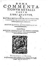 Commentationum Metallicarum Libri Quatuor de Natura Metallorum, Mercurio Philosophorum, Azotho, Et Lapide Seu tinctura physicorum conficienda