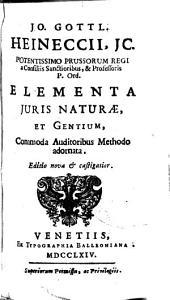 Jo. Gottl. Heineccii ... Elementa juris naturae et gentium: commoda auditoribus methodo adornata