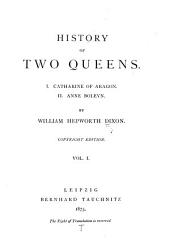 History of Two Queens: I. Catharine of Aragon. II. Anne Boleyn, Volume 1