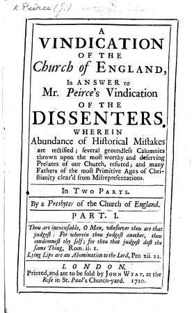 A Vindication of the Church of England  in answer to Mr  Peirce s Vindication of the Dissenters  Wherein abundance of historical mistakes are rectified      By a Presbyter of the Church of England  Z  Grey   PDF